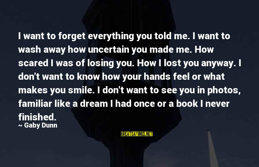 Don't Know What You Lost Sayings By Gaby Dunn: I want to forget everything you told me. I want to wash away how uncertain