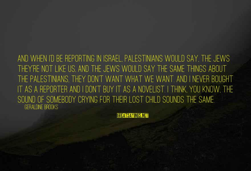 Don't Know What You Lost Sayings By Geraldine Brooks: And when I'd be reporting in Israel, Palestinians would say, the Jews they're not like
