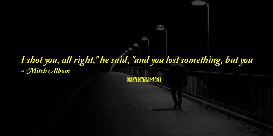 """Don't Know What You Lost Sayings By Mitch Albom: I shot you, all right,"""" he said, """"and you lost something, but you gained something"""