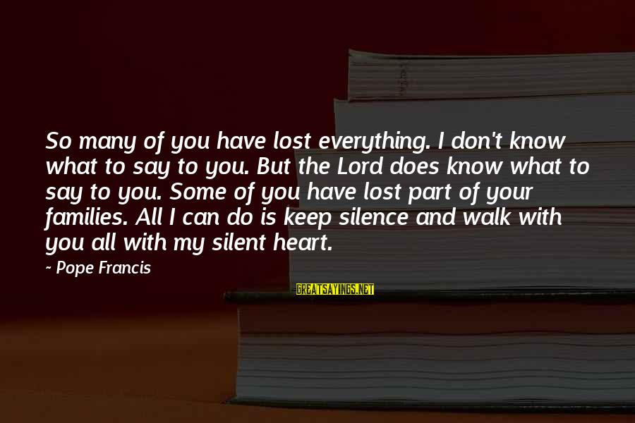 Don't Know What You Lost Sayings By Pope Francis: So many of you have lost everything. I don't know what to say to you.