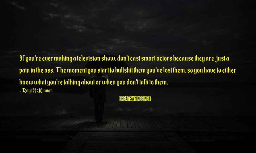 Don't Know What You Lost Sayings By Ray McKinnon: If you're ever making a television show, don't cast smart actors because they are just