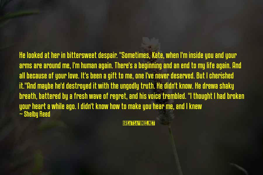 """Don't Know What You Lost Sayings By Shelby Reed: He looked at her in bittersweet despair. """"Sometimes, Kate, when I'm inside you and your"""
