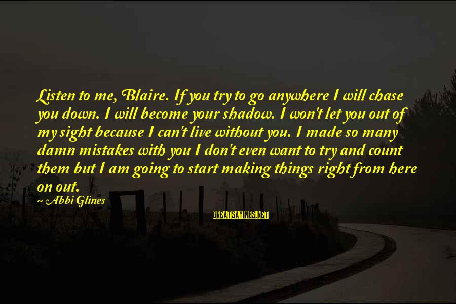 Don't Let Me Down Sayings By Abbi Glines: Listen to me, Blaire. If you try to go anywhere I will chase you down.