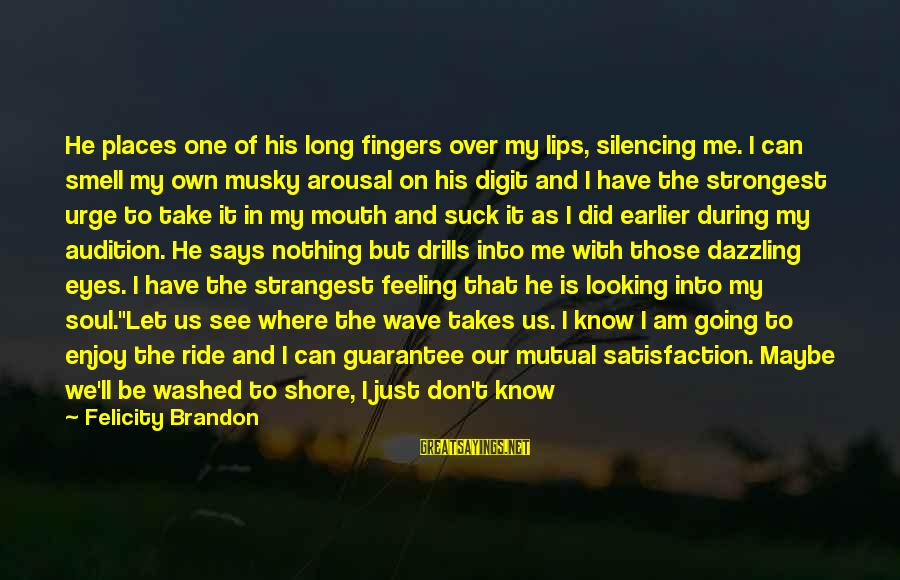 Don't Let Me Down Sayings By Felicity Brandon: He places one of his long fingers over my lips, silencing me. I can smell