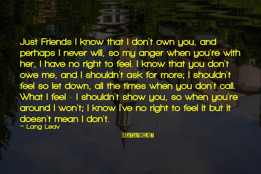 Don't Let Me Down Sayings By Lang Leav: Just Friends I know that I don't own you, and perhaps I never will, so