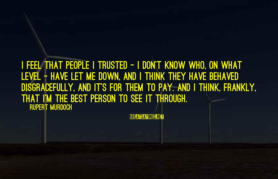 Don't Let Me Down Sayings By Rupert Murdoch: I feel that people I trusted - I don't know who, on what level -