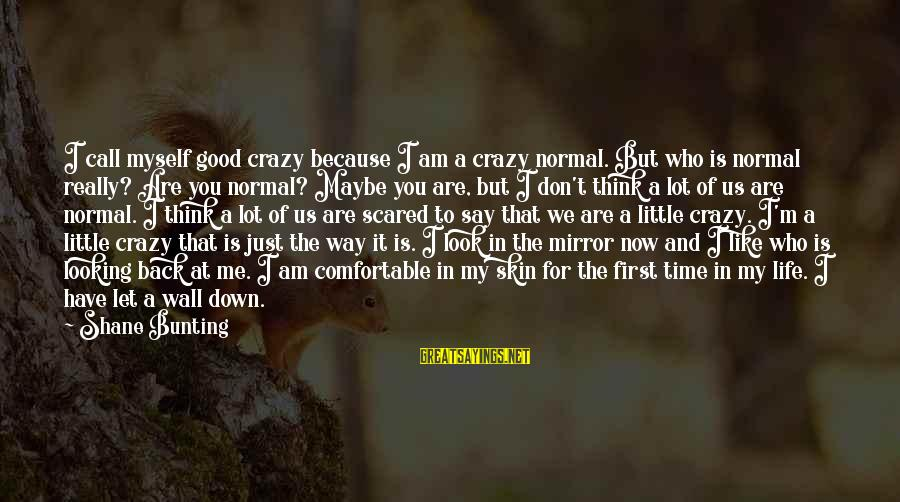 Don't Let Me Down Sayings By Shane Bunting: I call myself good crazy because I am a crazy normal. But who is normal