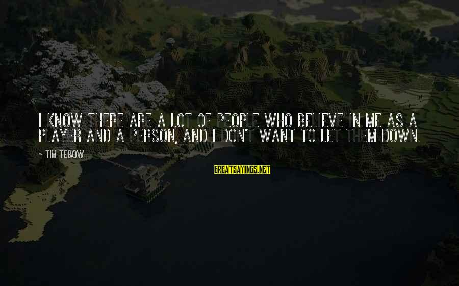 Don't Let Me Down Sayings By Tim Tebow: I know there are a lot of people who believe in me as a player