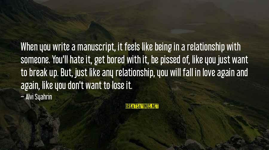Don't Lose Someone You Love Sayings By Alvi Syahrin: When you write a manuscript, it feels like being in a relationship with someone. You'll