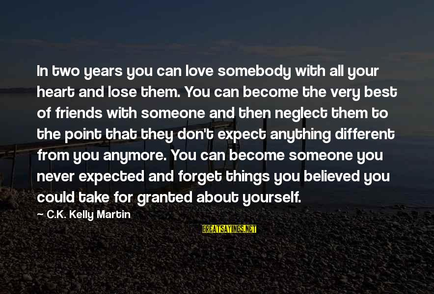Don't Lose Someone You Love Sayings By C.K. Kelly Martin: In two years you can love somebody with all your heart and lose them. You