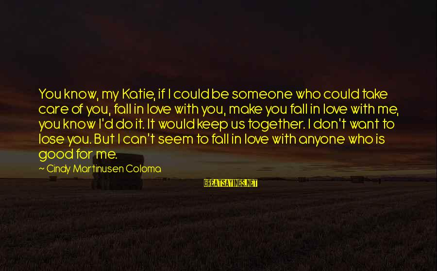 Don't Lose Someone You Love Sayings By Cindy Martinusen Coloma: You know, my Katie, if I could be someone who could take care of you,