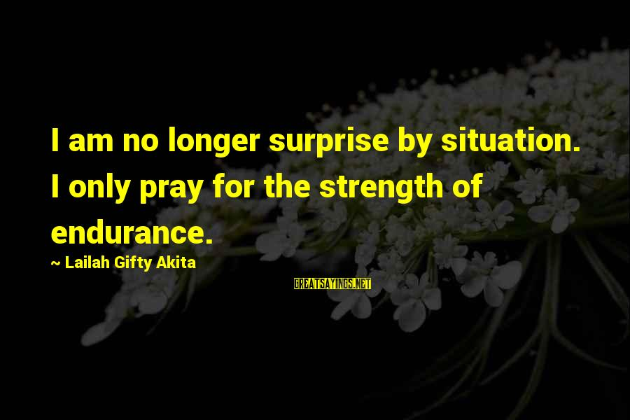 Don't Lose Someone You Love Sayings By Lailah Gifty Akita: I am no longer surprise by situation. I only pray for the strength of endurance.