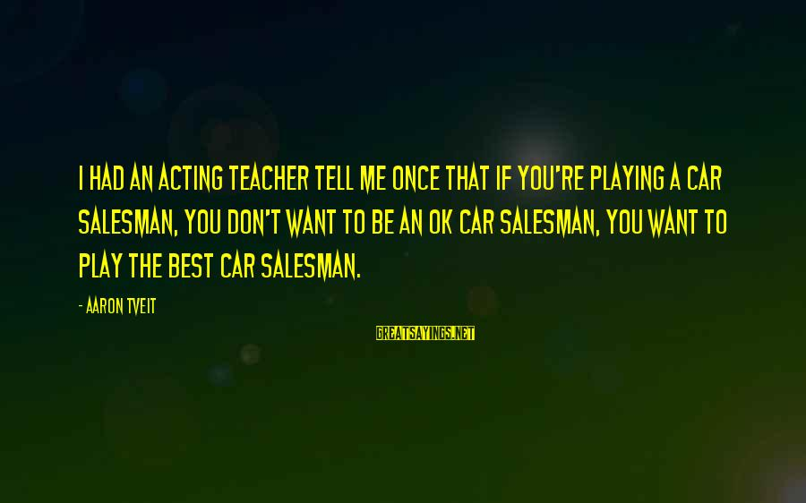 Don't Play Me Sayings By Aaron Tveit: I had an acting teacher tell me once that if you're playing a car salesman,