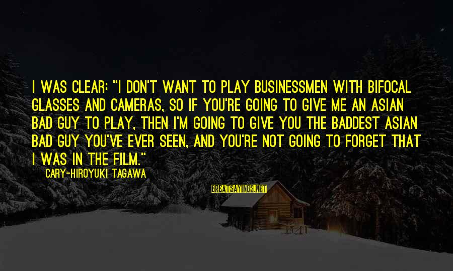 "Don't Play Me Sayings By Cary-Hiroyuki Tagawa: I was clear: ""I don't want to play businessmen with bifocal glasses and cameras, so"