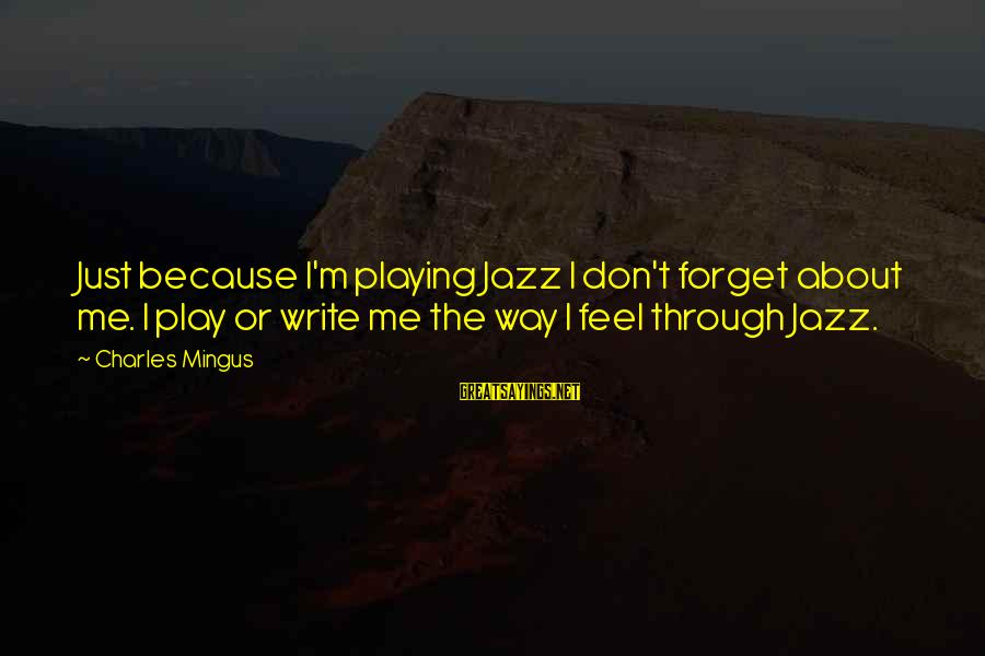 Don't Play Me Sayings By Charles Mingus: Just because I'm playing Jazz I don't forget about me. I play or write me