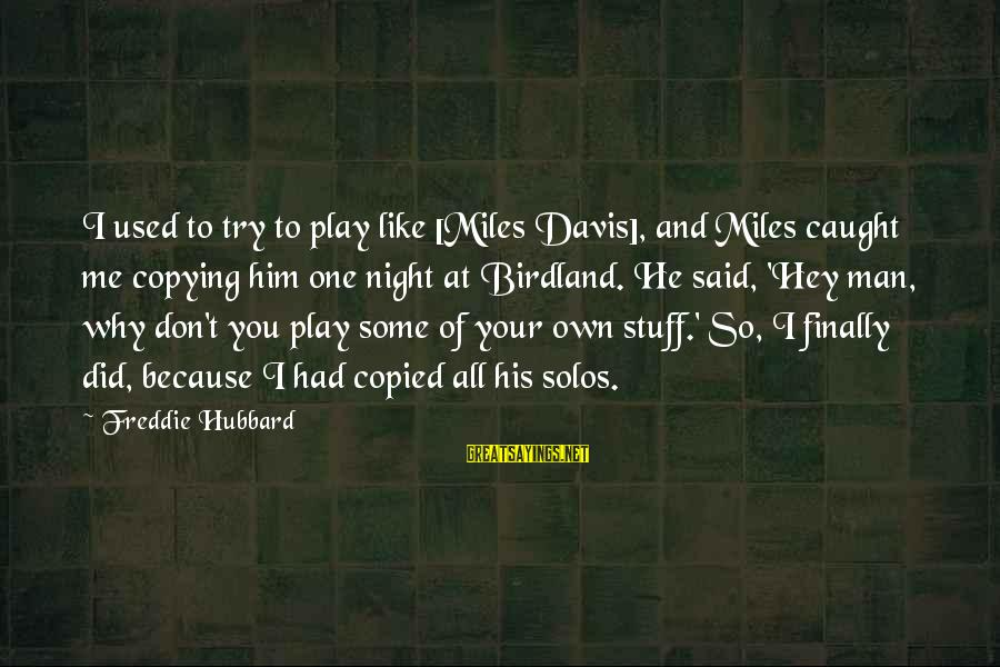 Don't Play Me Sayings By Freddie Hubbard: I used to try to play like [Miles Davis], and Miles caught me copying him