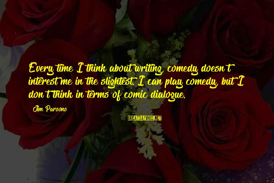 Don't Play Me Sayings By Jim Parsons: Every time I think about writing, comedy doesn't interest me in the slightest. I can