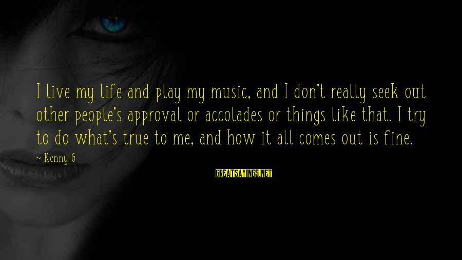Don't Play Me Sayings By Kenny G: I live my life and play my music, and I don't really seek out other