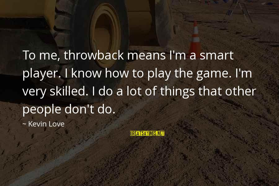 Don't Play Me Sayings By Kevin Love: To me, throwback means I'm a smart player. I know how to play the game.