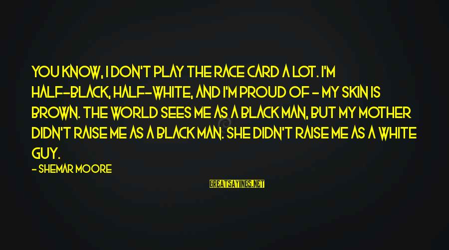 Don't Play Me Sayings By Shemar Moore: You know, I don't play the race card a lot. I'm half-black, half-white, and I'm
