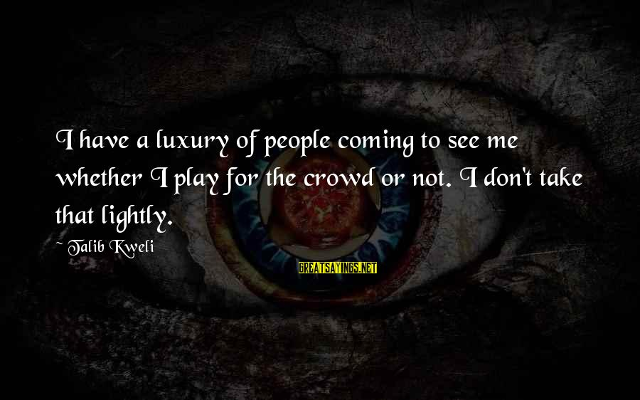 Don't Play Me Sayings By Talib Kweli: I have a luxury of people coming to see me whether I play for the