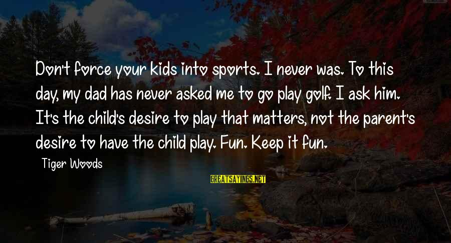 Don't Play Me Sayings By Tiger Woods: Don't force your kids into sports. I never was. To this day, my dad has