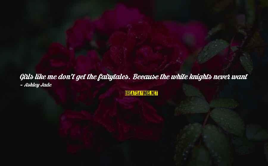 Don't Ruin My Relationship Sayings By Ashley Jade: Girls like me don't get the fairytales. Because the white knights never want the dirty,