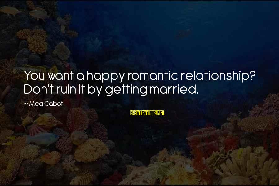 Don't Ruin My Relationship Sayings By Meg Cabot: You want a happy romantic relationship? Don't ruin it by getting married.