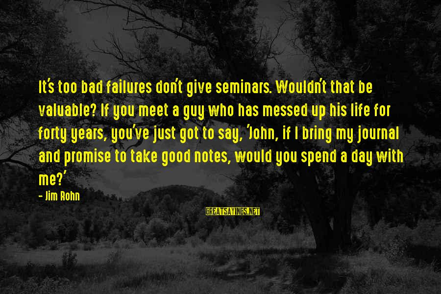 Don't Say Promise Sayings By Jim Rohn: It's too bad failures don't give seminars. Wouldn't that be valuable? If you meet a