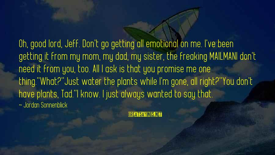 Don't Say Promise Sayings By Jordan Sonnenblick: Oh, good lord, Jeff. Don't go getting all emotional on me. I've been getting it