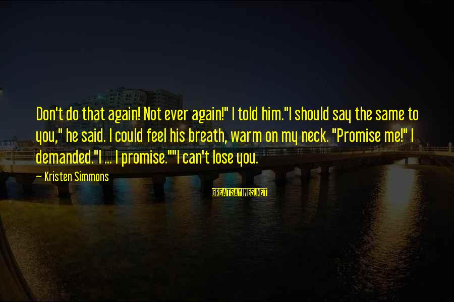 """Don't Say Promise Sayings By Kristen Simmons: Don't do that again! Not ever again!"""" I told him.""""I should say the same to"""