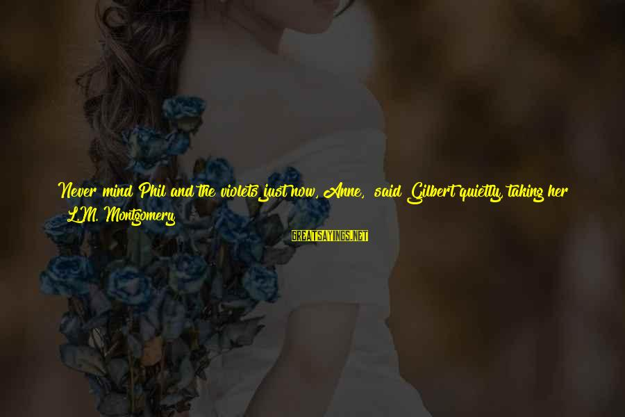 """Don't Say Promise Sayings By L.M. Montgomery: Never mind Phil and the violets just now, Anne,"""" said Gilbert quietly, taking her hand"""