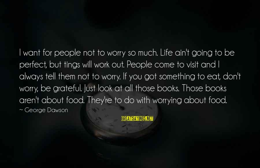 Don't Stress Over Work Sayings By George Dawson: I want for people not to worry so much. Life ain't going to be perfect,