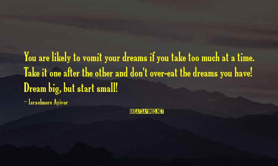 Don't Stress Over Work Sayings By Israelmore Ayivor: You are likely to vomit your dreams if you take too much at a time.