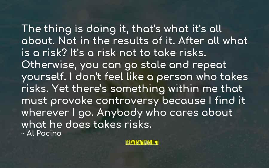 Don't Take Risk Sayings By Al Pacino: The thing is doing it, that's what it's all about. Not in the results of