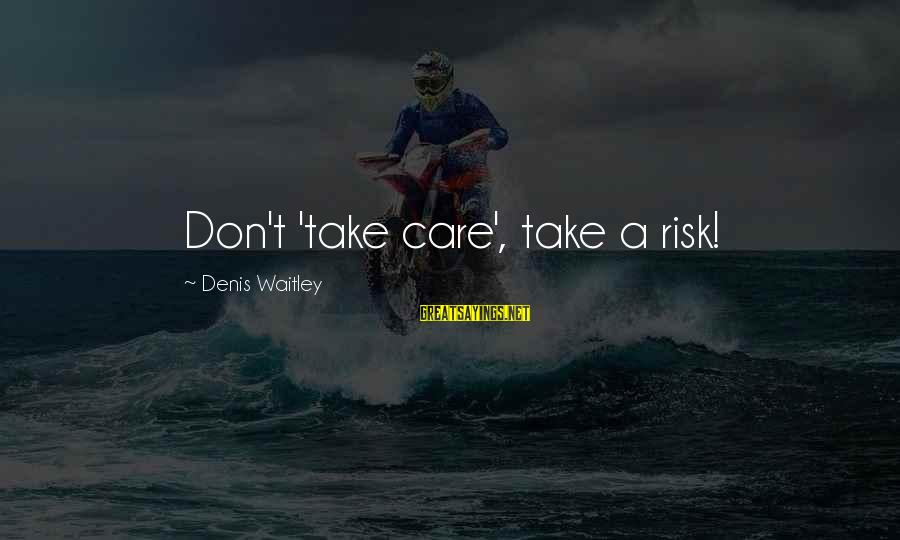 Don't Take Risk Sayings By Denis Waitley: Don't 'take care', take a risk!