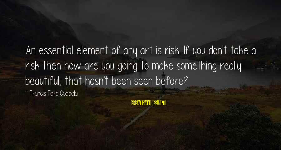 Don't Take Risk Sayings By Francis Ford Coppola: An essential element of any art is risk. If you don't take a risk then