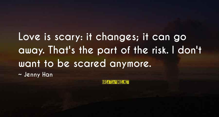 Don't Take Risk Sayings By Jenny Han: Love is scary: it changes; it can go away. That's the part of the risk.
