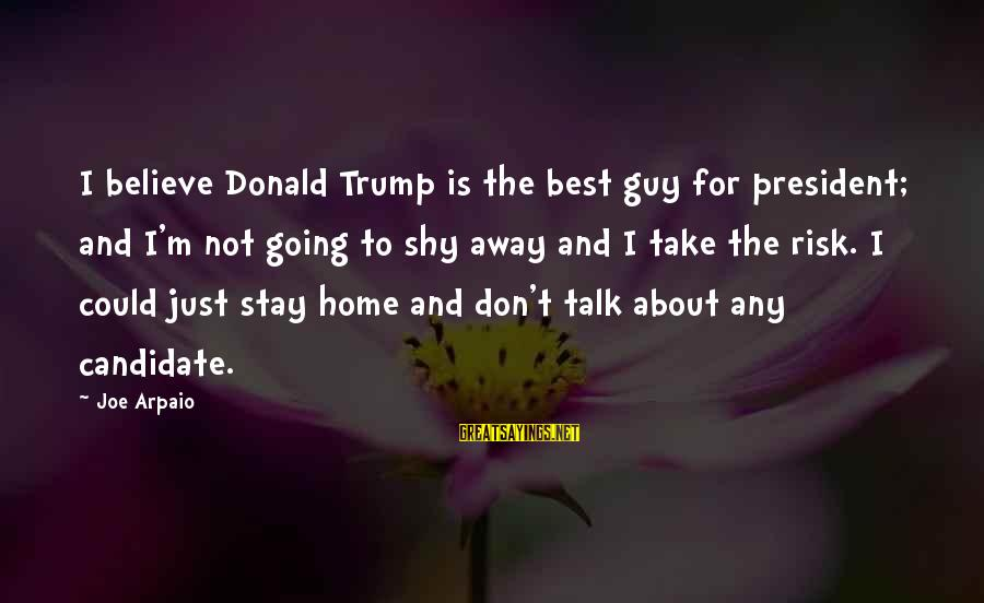 Don't Take Risk Sayings By Joe Arpaio: I believe Donald Trump is the best guy for president; and I'm not going to