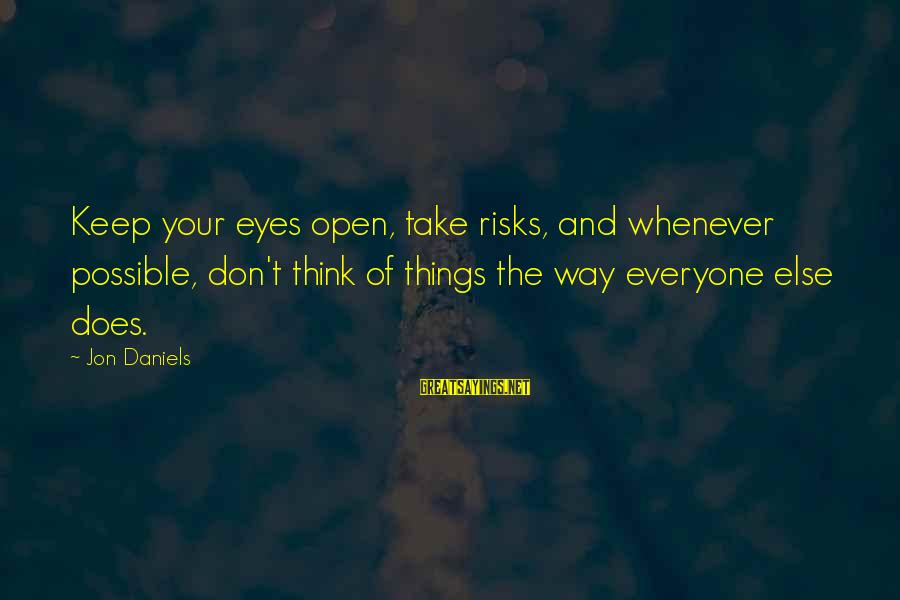 Don't Take Risk Sayings By Jon Daniels: Keep your eyes open, take risks, and whenever possible, don't think of things the way