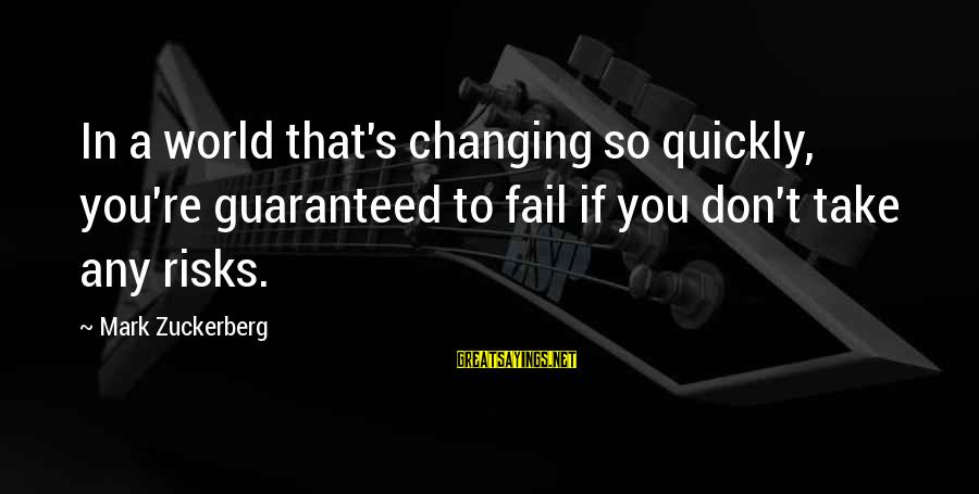 Don't Take Risk Sayings By Mark Zuckerberg: In a world that's changing so quickly, you're guaranteed to fail if you don't take