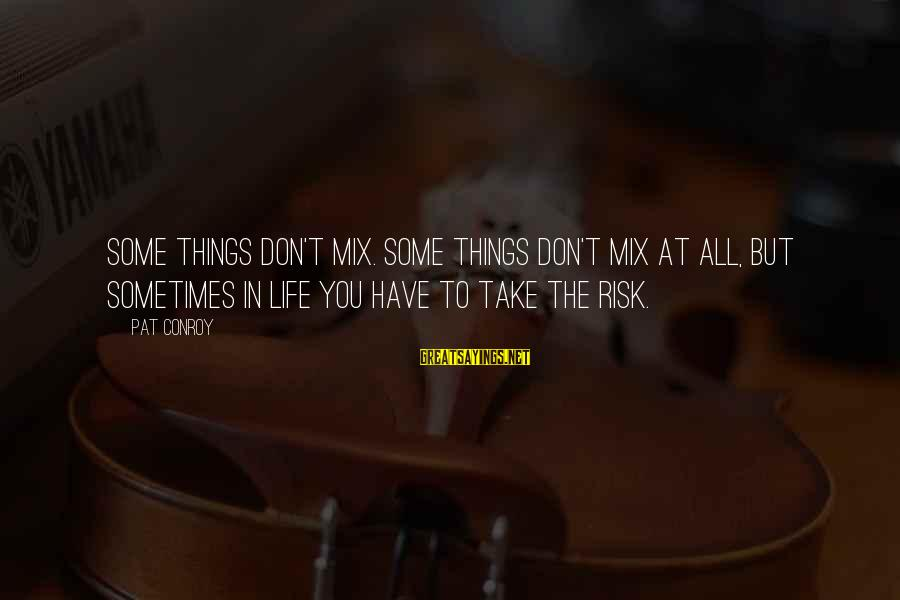 Don't Take Risk Sayings By Pat Conroy: Some things don't mix. Some things don't mix at all, but sometimes in life you