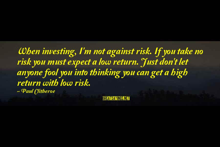 Don't Take Risk Sayings By Paul Clitheroe: When investing, I'm not against risk. If you take no risk you must expect a