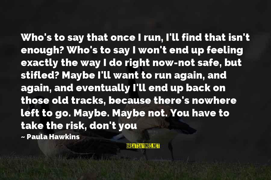 Don't Take Risk Sayings By Paula Hawkins: Who's to say that once I run, I'll find that isn't enough? Who's to say
