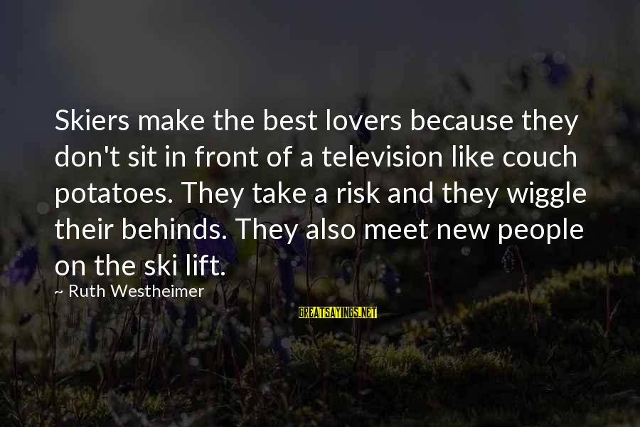 Don't Take Risk Sayings By Ruth Westheimer: Skiers make the best lovers because they don't sit in front of a television like