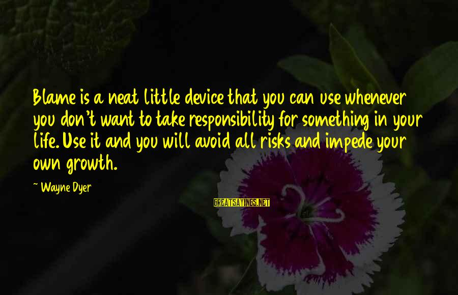 Don't Take Risk Sayings By Wayne Dyer: Blame is a neat little device that you can use whenever you don't want to