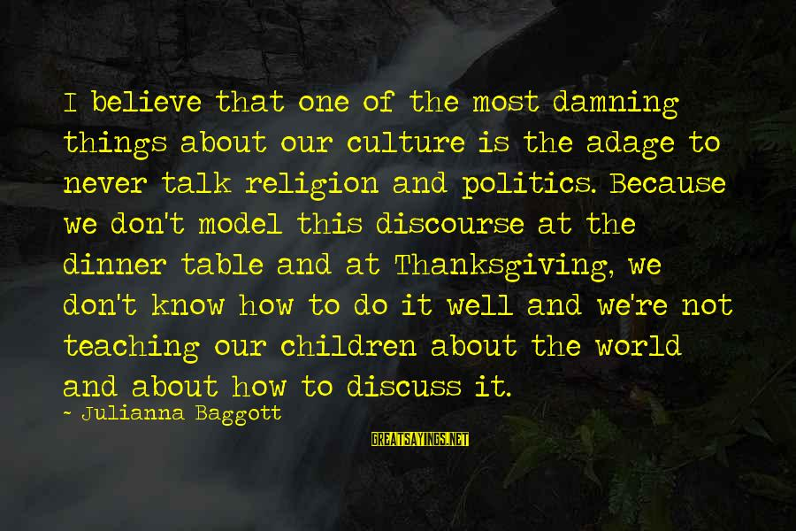 Don't Talk About Politics And Religion Sayings By Julianna Baggott: I believe that one of the most damning things about our culture is the adage