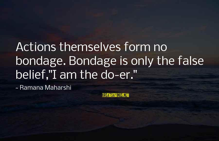"""Don't Talk About Politics And Religion Sayings By Ramana Maharshi: Actions themselves form no bondage. Bondage is only the false belief,""""I am the do-er."""""""
