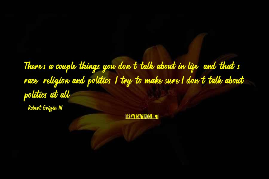 Don't Talk About Politics And Religion Sayings By Robert Griffin III: There's a couple things you don't talk about in life, and that's race, religion and