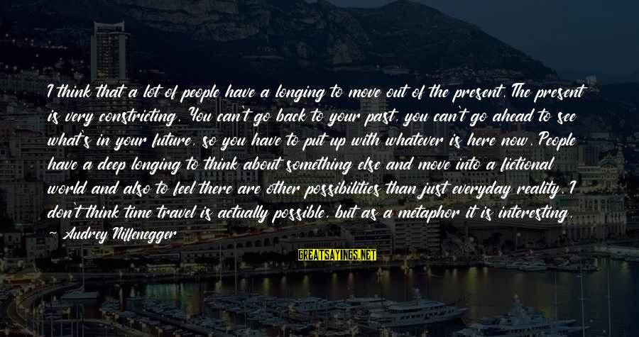 Don't Think Past Sayings By Audrey Niffenegger: I think that a lot of people have a longing to move out of the